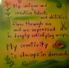 My unique and creative talents and abilities flow through me and are expressed in deeply satisfying ways. My creativity is always in demand  ~Louise Hay