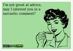 I'm not great at advice, may I interest you in a sarcastic comment