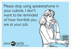 oh I'm sorry - THIS one is much more applicable to my work.    Please stop using speakerphone in your cubicle. I don't want to be reminded of how horrible you are at your job.