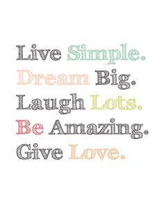 Quotes about Life - Live simple. Dream big. Laugh lots. Be amazing. Give love.