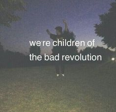 We're children of the bad revolution