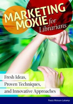 Marketing moxie for librarians : fresh ideas, proven techniques, and innovative approaches / Paula Watson-Lakamp / Denver, Colorado1 : Libraries Unlimited, An Imprint of ABC-CLIO, LLC, [2015]