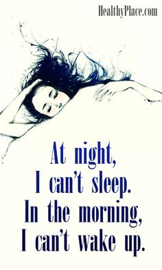 Quote on bipolar: At night, I can't sleep. In the morning, I can't wake up. www.HealthyPlace.com