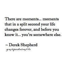 """There are moments...moments that in a split second your life changes forever, and before you know it...you're somewhere else."" Derek Shepher, Grey's Anatomy quotes"