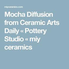 Mocha Diffusion from Ceramic Arts Daily « Pottery Studio « miy ceramics