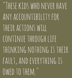 Sooo true! I make my best effort in holding my children accountable for their mistakes. It's hard but they need to learn that the world doesn't owe them anything and that they need to admit fault and correct their behavior.