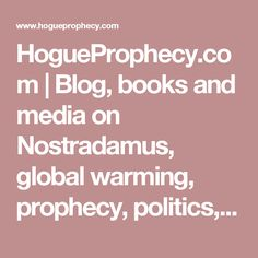 HogueProphecy.com   Blog, books and media on Nostradamus, global warming, prophecy, politics, and the science of meditation and evolution.