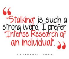 """Stalking"" is such a strong word.  I prefer ""Intense Research of an individual""."