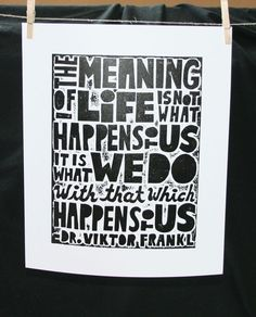 The meaning of life is not what happens to us, it is what we do with that which happens to us~Viktor Frankl