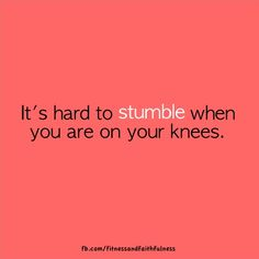 it's hard to stumble when you are on your knees.