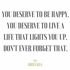 You deserve to be happy. You deserve to live a life that lights you up. You deserve to be happy. You deserve to live a life that lights you up. Don't ever forget that. Life Quotes Love, Great Quotes, Quotes To Live By, Wisdom Quotes, Being Happy Quotes, You Deserve Quotes, Quotes Quotes, Hustle Quotes, Awesome Quotes