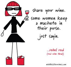 Rebel Red Blend: Share your wine. Some women keep a machete in their purse. Just sayin.