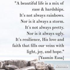 """فإن مع العسر يسرا And behold with every hardship comes ease: إن مع العسر يسرا verily with every hardship comes ease {Quran 94:5-6} . """"A beautiful life is a mix of ease & hardships. Its not always rainbows. Nor is it always a storm. Its not always pretty. Nor is it always ugly. Its resilience His love and faith that fills our veins with light joy and hope."""" {Yasmin Essa}"""