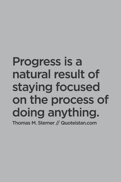 Progress is a natural result of staying focused on the process of doing anything. #wisdom #lesson #life #quote