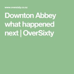 Downton Abbey what happened next | OverSixty