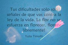 Tus dificultades,  enfermedad o dolor es señal de que vas contra la ley de la vida.  Se como la flor que florece libremente.