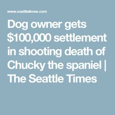 Dog owner gets $100,000 settlement in shooting death of Chucky the spaniel   The Seattle Times