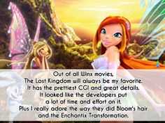 magicalgirlconfessions: out of all Winx movies The Lost Kingdom will always be my favorite it has the prettiest CGI and great details it looked like the developers putted a lot of time effort on it. Plus i really adore the way they did blooms hair and the Enchantix Transformation. submitted by Anon
