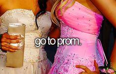-go to prom.  went to junior & senior prom