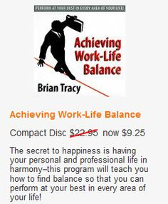 Achieving Work-Life Balance Compact Disc $22.95 now $9.25 The secret to happiness is having your personal and professional life in harmony–this program will teach you how to find balance so that you can perform at your best in every area of your life!