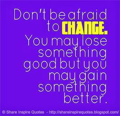 Don't be afraid to CHANGE. You may lose something good but you may gain something better. #life #change #quotes
