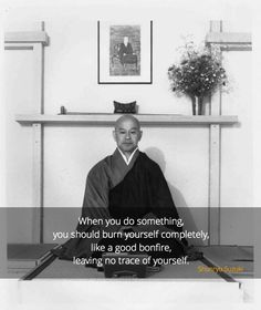"No trace ~ Shunryu Suzuki http://justdharma.com/s/gqs7s  When you do something, you should burn yourself completely, like a good bonfire, leaving no trace of yourself.  – Shunryu Suzuki  from the book ""Zen Mind, Beginner's Mind"" ISBN: 978-1590308493  -  https://www.amazon.com/gp/product/1590308492/ref=as_li_tf_tl?ie=UTF8&camp=1789&creative=9325&creativeASIN=1590308492&linkCode=as2&tag=jusdhaquo-20"
