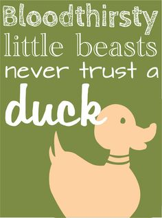 """""""Remember when you tried to convince me to feed a poultry pie to the mallards in the park to see if you could breed a race of cannibal ducks?"""" """"They ate it too,"""" Will reminisced. """"Bloodthirsty little beasts. Never trust a duck."""" - Clockwork Angel"""
