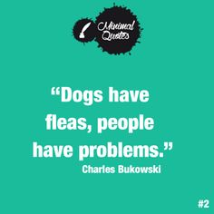 """""""Dogs have fleas, people have problems."""" Charles Bukowski  #quotes #quote #bukowski #problems #fleas"""