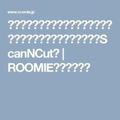 スキャンしたものをそのまま切れる、夢のようなカッティングマシン「ScanNCut」 | ROOMIE(ルーミー)