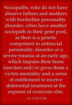 Sociopaths, who do not have abusive fathers and mothers with borderline personality disorder, often have another sociopath in their gene pool, as their is a genetic component to antisocial personality disorder or a severe trauma at an early age, which impairs their brain function and/or gives them a victim mentality and a sense of entitlement to receive deferential treatment at the expense of everyone else.