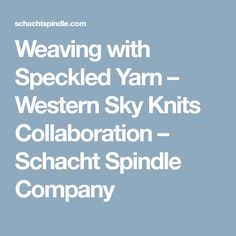 Weaving with Speckled Yarn – Western Sky Knits Collaboration – Schacht Spindle Company
