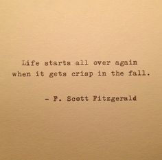 """Life starts all over again when it gets crisp in the fall"" - F. Scott Fitzgerald"
