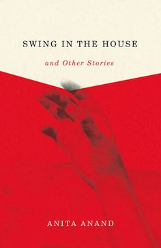Swing in the House and Other Stories by Anita Anand- Great Canadian writing out of Quebec, which features stories about families in their most private moments
