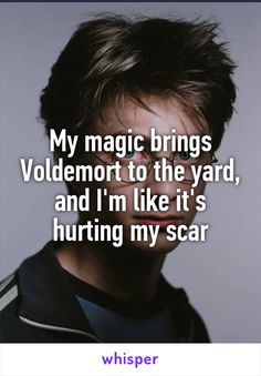 My magic brings Voldemort to the yard, and I'm like it's hurting my scar
