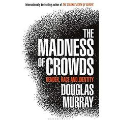 [Kindle] The Madness of Crowds: Gender, Race and Identity Author Douglas Murray, Got Books, Books To Read, Douglas Murray, Political Ideology, Politics, Fight For Freedom, The Sunday Times, Joe Rogan