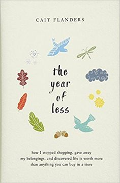 The Year of Less: How I Stopped Shopping, Gave Away My Belongings, and Discovered Life Is Worth More Than Anything You Can Buy in a Store: Cait Flanders: 9781401954871: Amazon.com: Books
