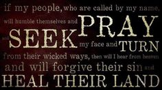 If My people who are called by My name humble themselves, and pray and seek My face and turn from their wicked ways, then I will hear from heaven and will forgive their sin and heal their land. 2 Chronicles 7:14 ESV