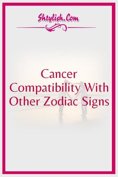 Cancer Compatibility With Other Zodiac Signs
