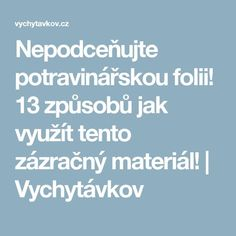 Nepodceňujte potravinářskou folii! 13 způsobů jak využít tento zázračný materiál! | Vychytávkov Nordic Interior, Cleaning Hacks, Good Things, Art, Madness, Art Background, Kunst, Performing Arts, Art Education Resources