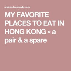 MY FAVORITE PLACES TO EAT IN HONG KONG « a pair & a spare