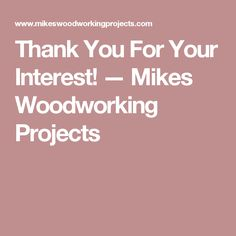 Thank You For Your Interest! — Mikes Woodworking Projects