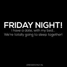 FRIDAY NIGHT! I have a date, with my bed... We're totally going to sleep together! Dresses Only