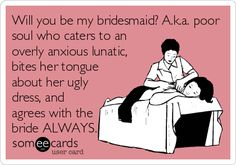 Will you be my bridesmaid? A.k.a. poor soul who caters to an overly anxious lunatic, bites her tongue about her ugly dress, and agrees with the bride ALWAYS. | Wedding/Engagement Ecard