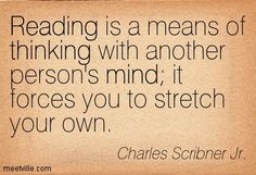 Reading is a means of thinking with another person\'s mind it forces you to stretch your own. Charles Scribner Jr.
