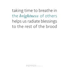 taking time to breathe in the brightness of others helps us radiate blessings to the rest of the brood. - #pepperletter