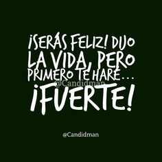 Serás feliz! Dijo la vida pero primero te haré Fuerte!  @Candidman     #Frases Candidman Fuerza Motivación Vida @candidman
