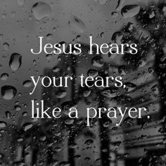 """Jesus hears your tears like a prayer. """"You keep track of all my sorrows. You have collected all my tears in your bottle. You have recorded each one in your book."""" Psalm 56:8"""