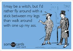 I may be a witch, but I'd rather fly around with a stick between my legs than walk around with one up my ass.