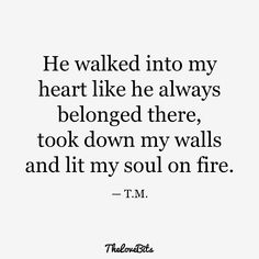 He walked into my heart like he always belonged there, took down my walls and lit my soul on fire. quotes for him deep soulmate 50 Boyfriend Quotes to Help You Spice Up Your Love - TheLoveBits Love Quotes For Boyfriend Romantic, Love Quotes For Him Romantic, Love Yourself Quotes, I Love You Quotes For Him Boyfriend, Cute Love Quotes For Him, Love You Always Quotes, My Love For You, Quotes About Boyfriends, Best Friend Boyfriend Quotes