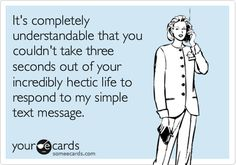 It's completely understandable that you couldn't take three seconds out of your incredibly hectic life to respond to my simple text message.